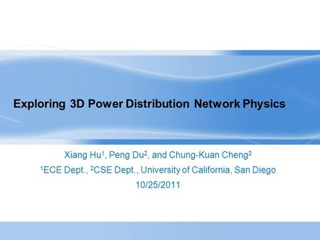 Exploring 3D Power Distribution Network Physics Xiang Hu 1, Peng Du 2, and Chung-Kuan Cheng 2 1 ECE Dept., 2 CSE Dept., University of California, San Diego.