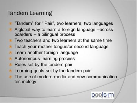 "Tandem Learning  ""Tandem"" for "" Pair"", two learners, two languages  A global way to learn a foreign language –across boarders – a bilingual process "