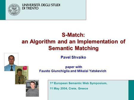 S-Match: an Algorithm and an Implementation of Semantic Matching Pavel Shvaiko 1 st European Semantic Web Symposium, 11 May 2004, Crete, Greece paper with.