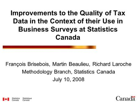 Improvements to the Quality of Tax Data in the Context of their Use in Business Surveys at Statistics Canada François Brisebois, Martin Beaulieu, Richard.