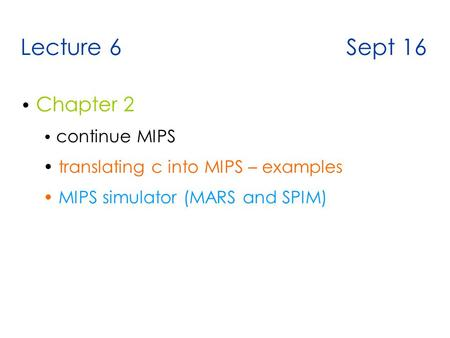 Lecture 6 Sept 16 Chapter 2 continue MIPS translating c into MIPS – examples MIPS simulator (MARS and SPIM)