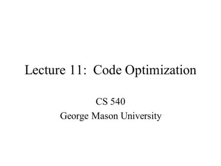 Lecture 11: Code Optimization CS 540 George Mason University.