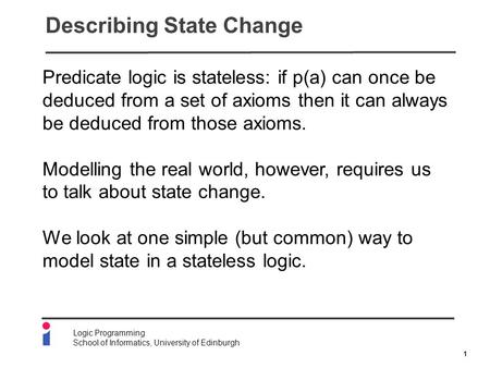 1 Logic Programming School of Informatics, University of Edinburgh Describing State Change Predicate logic is stateless: if p(a) can once be deduced from.