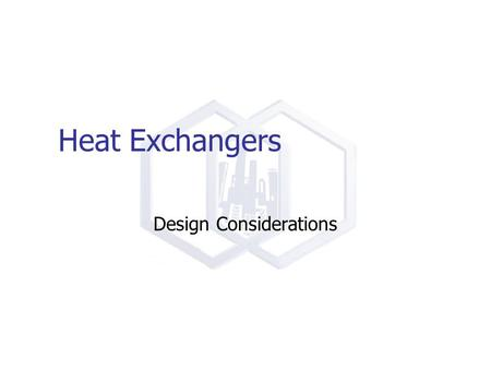 Heat Exchangers Design Considerations. Heat Exchangers Key Concepts Heat Transfer Coefficients Naming Shell and Tube Exchangers Safety In Design of Exchangers.