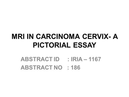 MRI IN CARCINOMA CERVIX- A PICTORIAL ESSAY ABSTRACT ID : IRIA – 1167 ABSTRACT NO : 186.