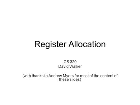 Register Allocation CS 320 David Walker (with thanks to Andrew Myers for most of the content of these slides)