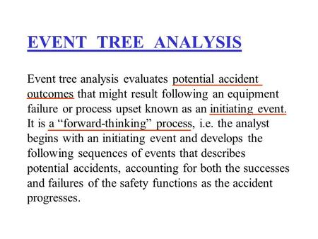 EVENT TREE ANALYSIS Event tree analysis evaluates potential accident outcomes that might result following an equipment failure or process upset known as.
