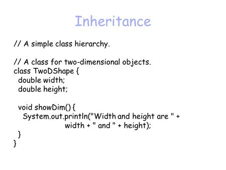 Inheritance // A simple class hierarchy. // A class for two-dimensional objects. class TwoDShape { double width; double height; void showDim() { System.out.println(Width.