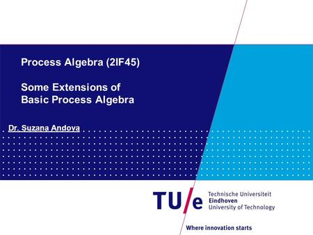 Process Algebra (2IF45) Some Extensions of Basic Process Algebra Dr. Suzana Andova.