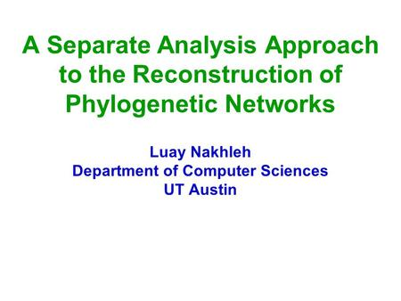 A Separate Analysis Approach to the Reconstruction of Phylogenetic Networks Luay Nakhleh Department of Computer Sciences UT Austin.
