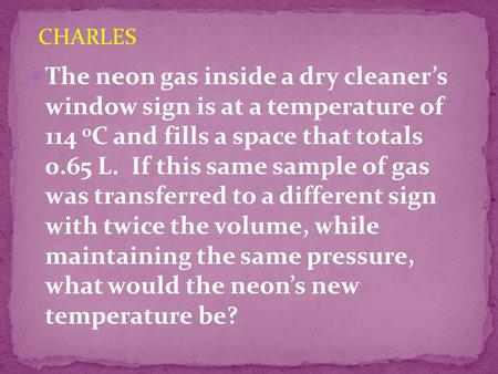 The neon gas inside a dry cleaner's window sign is at a temperature of 114 o C and fills a space that totals 0.65 L. If this same sample of gas was transferred.