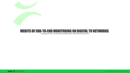 ALL RIGHTS RESERVED 2004-2012 © BRIDGE TECHNOLOGIES CO AS MERITS OF END-TO-END MONITORING ON DIGITAL TV NETWORKS - ADVANCED TOOLS FOR CONFIDENCE MONITORING,
