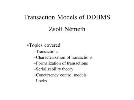 Transaction Models of DDBMS Zsolt Németh Topics covered: –Transactions –Characterization of transactions –Formalization of transactions –Serializability.