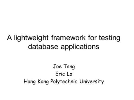 A lightweight framework for testing database applications Joe Tang Eric Lo Hong Kong Polytechnic University.