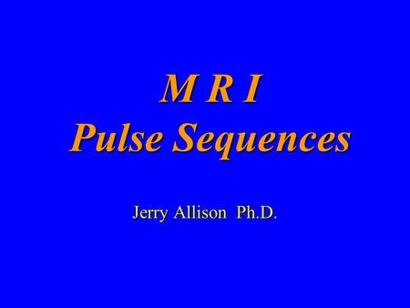 M R I Pulse Sequences Jerry Allison Ph.D..