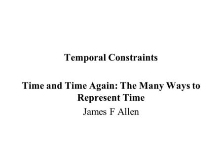 Temporal Constraints Time and Time Again: The Many Ways to Represent Time James F Allen.