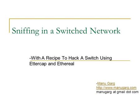 Sniffing in a Switched Network -With A Recipe To Hack A Switch Using Ettercap and Ethereal -Manu GargManu Garg  manugarg at gmail.