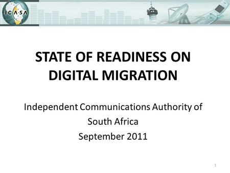 STATE OF READINESS ON DIGITAL MIGRATION Independent Communications Authority of South Africa September 2011 1.