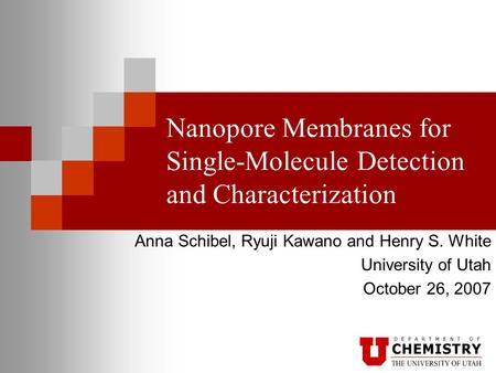 Nanopore Membranes for Single-Molecule Detection and Characterization Anna Schibel, Ryuji Kawano and Henry S. White University of Utah October 26, 2007.
