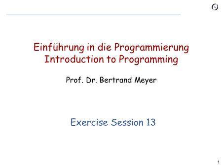 1 Einführung in die Programmierung Introduction to Programming Prof. Dr. Bertrand Meyer Exercise Session 13.