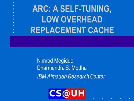 ARC: A SELF-TUNING, LOW OVERHEAD REPLACEMENT CACHE Nimrod Megiddo Dharmendra S. Modha IBM Almaden Research Center.