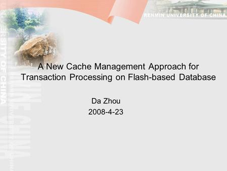 A New Cache Management Approach for Transaction Processing on Flash-based Database Da Zhou 2008-4-23.
