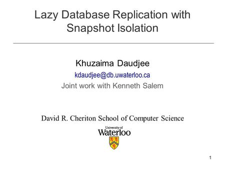 1 Lazy Database Replication with Snapshot Isolation Khuzaima Daudjee Joint work with Kenneth Salem David R. Cheriton School of.