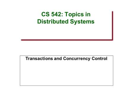 CS 542: Topics in Distributed Systems Transactions and Concurrency Control.