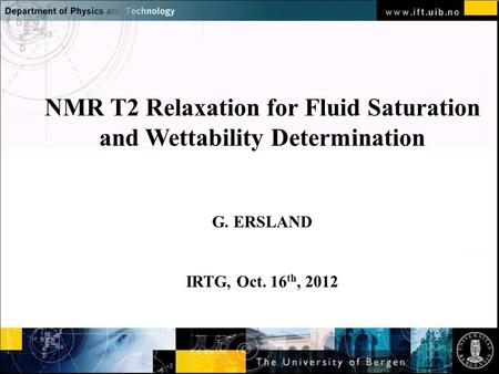 Normal text - click to edit NMR T2 Relaxation for Fluid Saturation and Wettability Determination G. ERSLAND IRTG, Oct. 16 th, 2012.