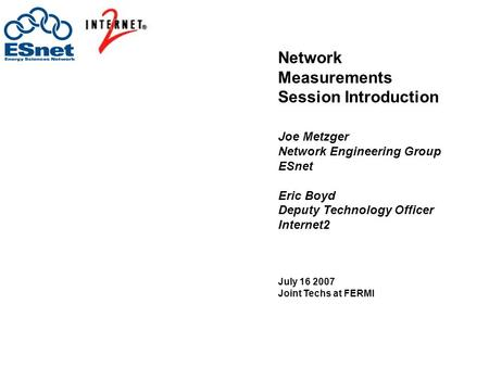 Network Measurements Session Introduction Joe Metzger Network Engineering Group ESnet Eric Boyd Deputy Technology Officer Internet2 July 16 2007 Joint.
