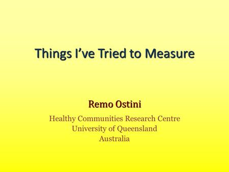 Things I've Tried to Measure Remo Ostini Healthy Communities Research Centre University of Queensland Australia.