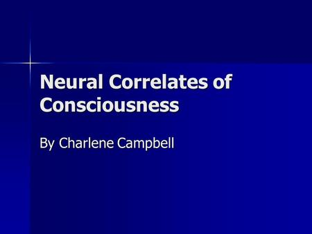 Neural Correlates of Consciousness By Charlene Campbell.