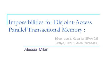 Impossibilities for Disjoint-Access Parallel Transactional Memory : Alessia Milani [Guerraoui & Kapalka, SPAA 08] [Attiya, Hillel & Milani, SPAA 09]