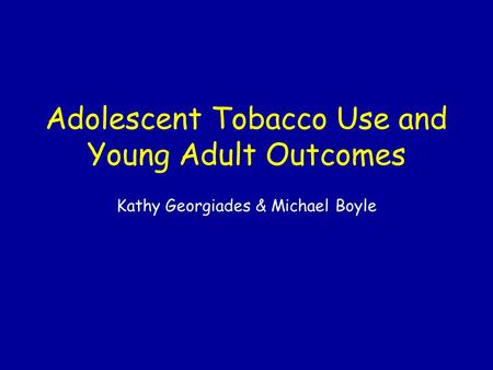 Adolescent Tobacco Use and Young Adult Outcomes Kathy Georgiades & Michael Boyle.
