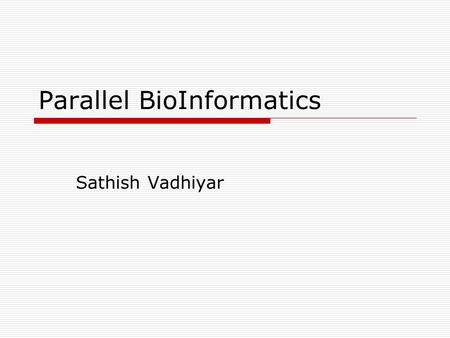 Parallel BioInformatics Sathish Vadhiyar. Parallel Bioinformatics  Many large scale applications in bioinformatics – sequence search, alignment, construction.