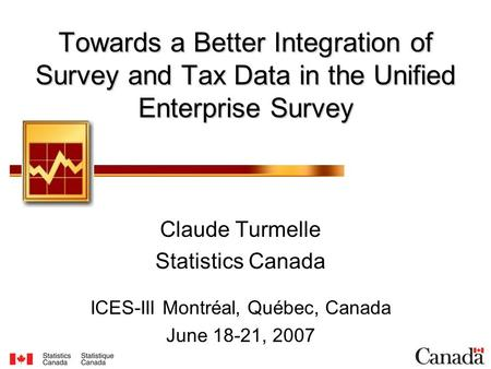 Towards a Better Integration of Survey and Tax Data in the Unified Enterprise Survey Claude Turmelle Statistics Canada ICES-III Montréal, Québec, Canada.