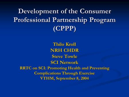 Development of the Consumer Professional Partnership Program (CPPP) Thilo Kroll NRH CHDR Steve Towle SCI Network RRTC on SCI: Promoting Health and Preventing.