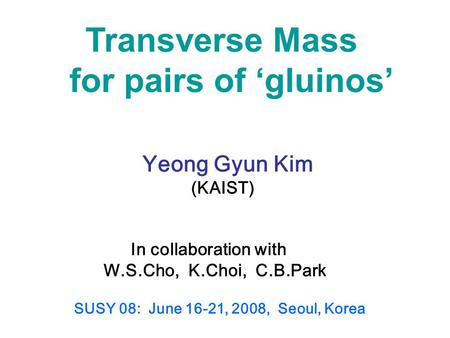Transverse Mass for pairs of 'gluinos' Yeong Gyun Kim (KAIST) In collaboration with W.S.Cho, K.Choi, C.B.Park SUSY 08: June 16-21, 2008, Seoul, Korea.