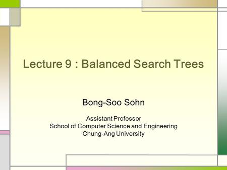 Lecture 9 : Balanced Search Trees Bong-Soo Sohn Assistant Professor School of Computer Science and Engineering Chung-Ang University.