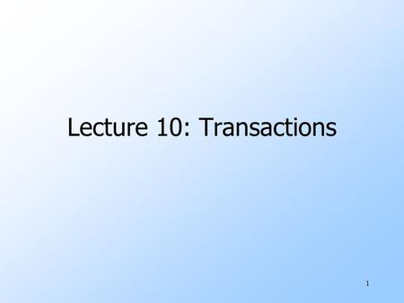 1 Lecture 10: Transactions. 2 The Setting uDatabase systems are normally being accessed by many users or processes at the same time. wBoth queries and.