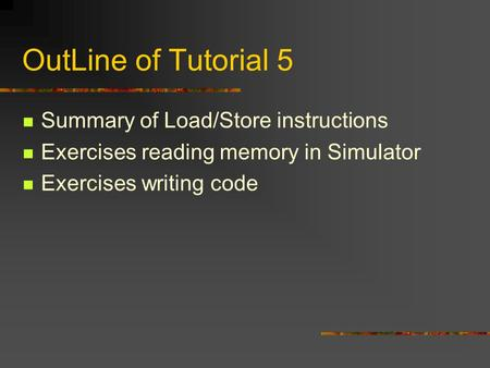 OutLine of Tutorial 5 Summary of Load/Store instructions Exercises reading memory in Simulator Exercises writing code.