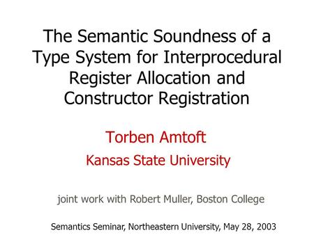 The Semantic Soundness of a Type System for Interprocedural Register Allocation and Constructor Registration Torben Amtoft Kansas State University joint.
