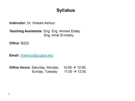 1 Syllabus Instructor: Dr. Wesam Ashour Teaching Assistants: Eng. Eng. Ahmed Eldaly. Eng. Amal El-khalily. Office: B223