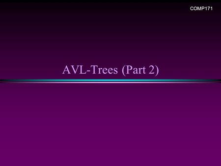 AVL-Trees (Part 2) COMP171. AVL Trees / Slide 2 A warm-up exercise … * Create a BST from a sequence, n A, B, C, D, E, F, G, H * Create a AVL tree for.