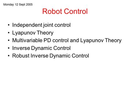 Robot Control Independent joint control Lyapunov Theory Multivariable PD control and Lyapunov Theory Inverse Dynamic Control Robust Inverse Dynamic Control.