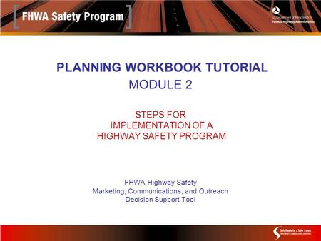 PLANNING WORKBOOK TUTORIAL MODULE 2 STEPS FOR IMPLEMENTATION OF A HIGHWAY SAFETY PROGRAM FHWA Highway Safety Marketing, Communications, and Outreach Decision.