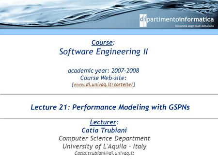 Course: Software Engineering II academic year: 2007-2008 Course Web-site: [www.di.univaq.it/cortelle/]www.di.univaq.it/cortelle/ Lecturer: Catia Trubiani.