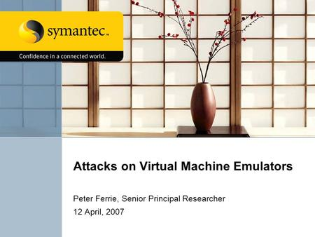 Attacks on Virtual Machine Emulators Peter Ferrie, Senior Principal Researcher 12 April, 2007.