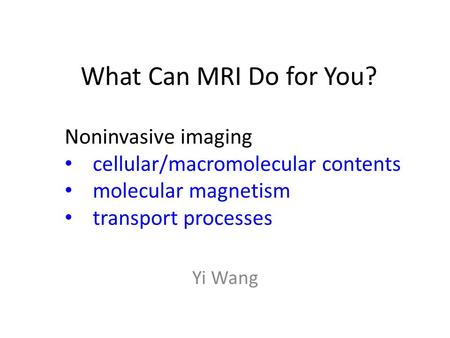 What Can MRI Do for You? Yi Wang Noninvasive imaging cellular/macromolecular contents molecular magnetism transport processes.