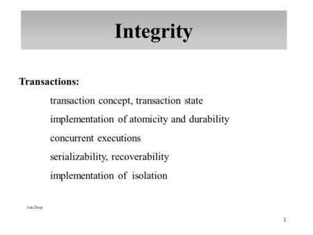 1 Integrity Ioan Despi Transactions: transaction concept, transaction state implementation of atomicity and durability concurrent executions serializability,